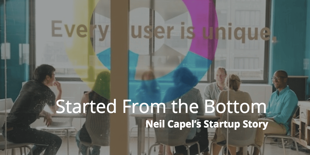 Started From the Bottom: Neil Capel's Startup Story